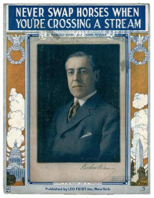 """Sheet music, """"Never Swap Horses When You're Crossing a Stream"""" by Harold Robe, music by Jesse Winne, 1916 Campaign songs reached their height in popularity during the Tin Pan Alley era of music publishing. This piece of sheet music, published during President Woodrow Wilson's bid for reelection, urged the voters """"Don't overlook the facts for the promise that's new, Let Wilson and Marshall keep haulin' you through, Just stick to their backs, that's a sensible scheme, And never swap horses when you're crossin' a stream."""" (VHS sheet music: Never Swap Horses When You're Crossing a Stream)"""